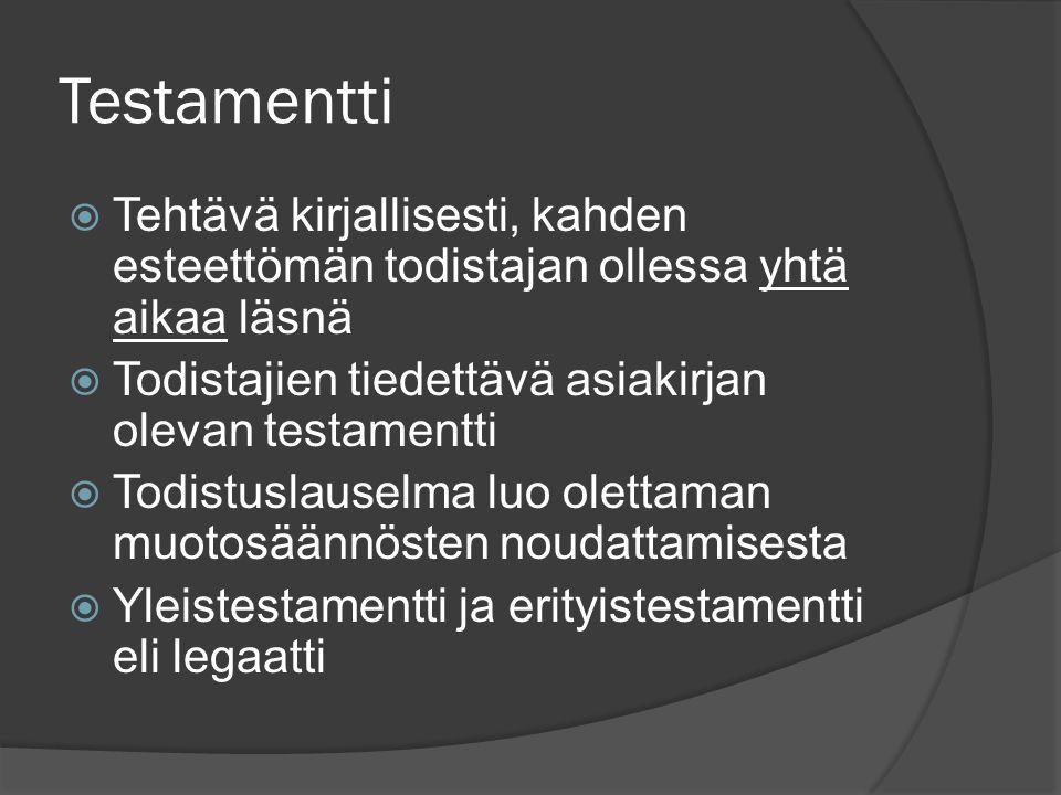 Testamentti  Tehtävä kirjallisesti, kahden esteettömän todistajan ollessa yhtä aikaa läsnä  Todistajien tiedettävä asiakirjan olevan testamentti  Todistuslauselma luo olettaman muotosäännösten noudattamisesta  Yleistestamentti ja erityistestamentti eli legaatti