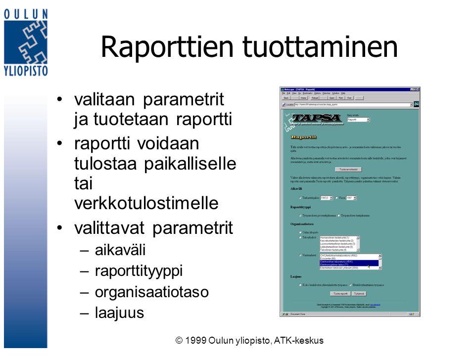 © 1999 Oulun yliopisto, ATK-keskus Raporttien tuottaminen valitaan parametrit ja tuotetaan raportti raportti voidaan tulostaa paikalliselle tai verkkotulostimelle valittavat parametrit –aikaväli –raporttityyppi –organisaatiotaso –laajuus