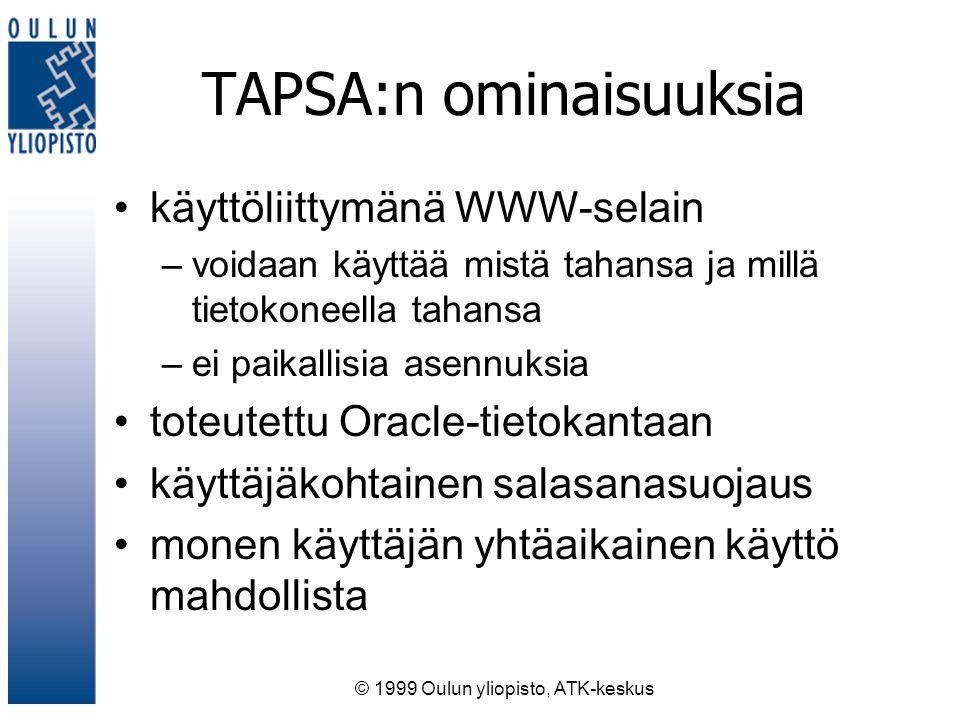 © 1999 Oulun yliopisto, ATK-keskus TAPSA:n ominaisuuksia käyttöliittymänä WWW-selain –voidaan käyttää mistä tahansa ja millä tietokoneella tahansa –ei paikallisia asennuksia toteutettu Oracle-tietokantaan käyttäjäkohtainen salasanasuojaus monen käyttäjän yhtäaikainen käyttö mahdollista