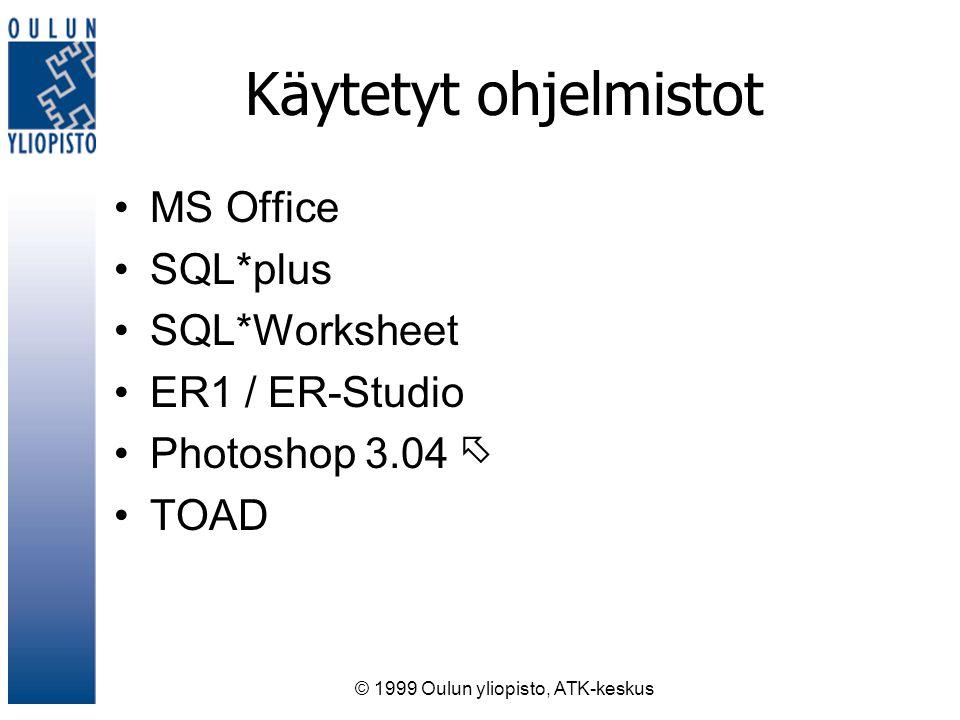 © 1999 Oulun yliopisto, ATK-keskus Käytetyt ohjelmistot MS Office SQL*plus SQL*Worksheet ER1 / ER-Studio Photoshop 3.04  TOAD