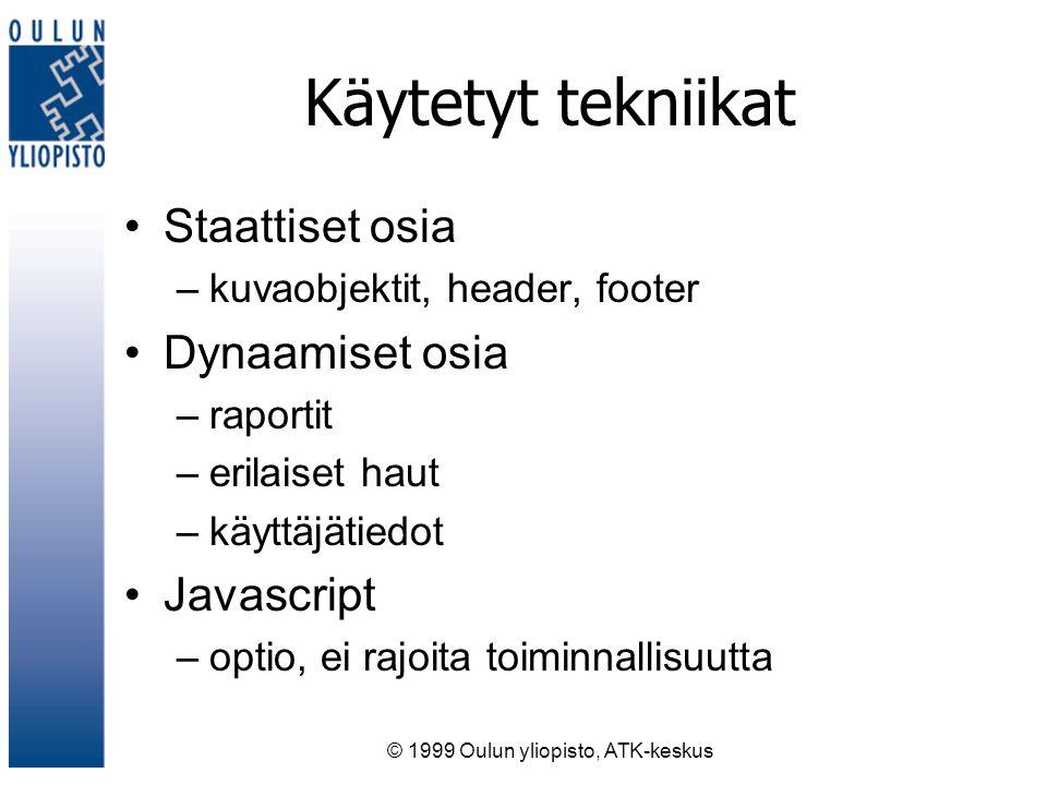 © 1999 Oulun yliopisto, ATK-keskus Käytetyt tekniikat Staattiset osia –kuvaobjektit, header, footer Dynaamiset osia –raportit –erilaiset haut –käyttäjätiedot Javascript –optio, ei rajoita toiminnallisuutta