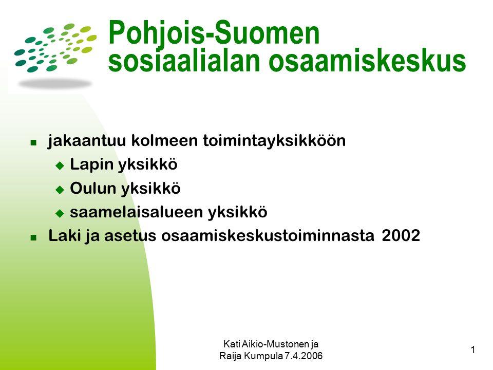 Kati Aikio-Mustonen ja Raija Kumpula 7.4.2006 1 Pohjois-Suomen sosiaalialan osaamiskeskus jakaantuu kolmeen toimintayksikköön  Lapin yksikkö  Oulun yksikkö  saamelaisalueen yksikkö Laki ja asetus osaamiskeskustoiminnasta 2002
