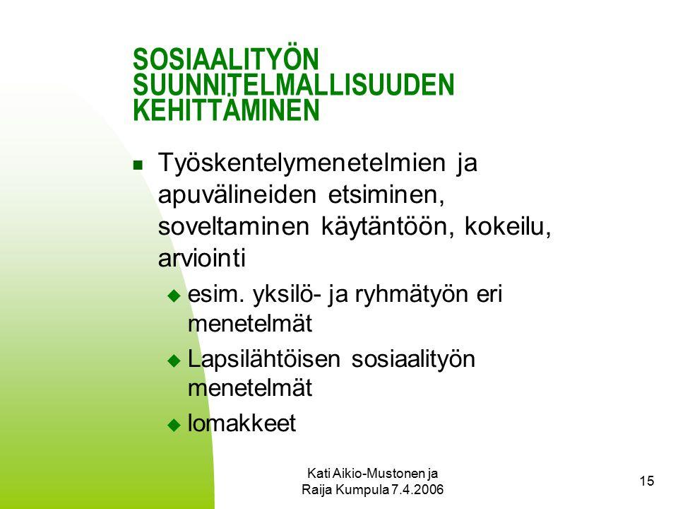 Kati Aikio-Mustonen ja Raija Kumpula 7.4.2006 15 SOSIAALITYÖN SUUNNITELMALLISUUDEN KEHITTÄMINEN Työskentelymenetelmien ja apuvälineiden etsiminen, soveltaminen käytäntöön, kokeilu, arviointi  esim.