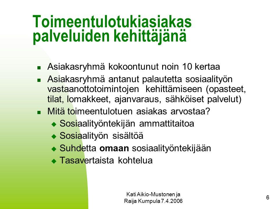 Kati Aikio-Mustonen ja Raija Kumpula 7.4.2006 6 Toimeentulotukiasiakas palveluiden kehittäjänä Asiakasryhmä kokoontunut noin 10 kertaa Asiakasryhmä antanut palautetta sosiaalityön vastaanottotoimintojen kehittämiseen (opasteet, tilat, lomakkeet, ajanvaraus, sähköiset palvelut) Mitä toimeentulotuen asiakas arvostaa.
