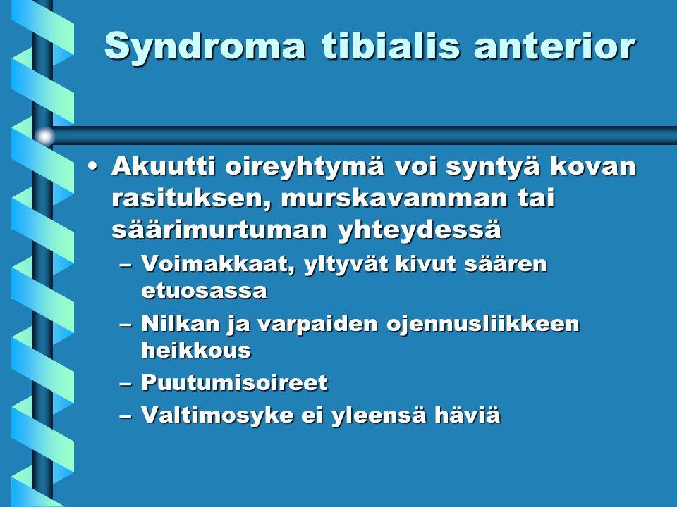 Syndroma tibialis anterior Akuutti oireyhtymä voi syntyä kovan rasituksen, murskavamman tai säärimurtuman yhteydessäAkuutti oireyhtymä voi syntyä kovan rasituksen, murskavamman tai säärimurtuman yhteydessä –Voimakkaat, yltyvät kivut säären etuosassa –Nilkan ja varpaiden ojennusliikkeen heikkous –Puutumisoireet –Valtimosyke ei yleensä häviä