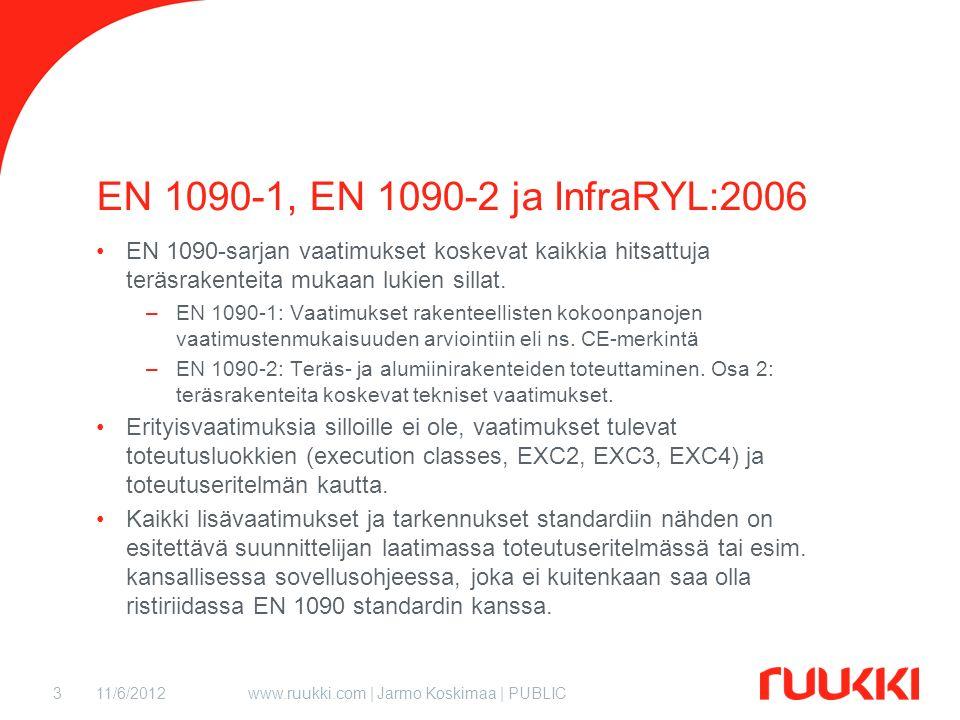 11/6/2012www.ruukki.com | Jarmo Koskimaa | PUBLIC3 EN 1090-1, EN 1090-2 ja InfraRYL:2006 EN 1090-sarjan vaatimukset koskevat kaikkia hitsattuja teräsrakenteita mukaan lukien sillat.