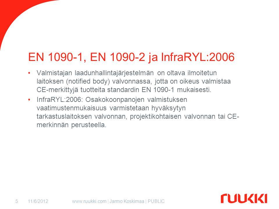 11/6/2012www.ruukki.com | Jarmo Koskimaa | PUBLIC5 EN 1090-1, EN 1090-2 ja InfraRYL:2006 Valmistajan laadunhallintajärjestelmän on oltava ilmoitetun laitoksen (notified body) valvonnassa, jotta on oikeus valmistaa CE-merkittyjä tuotteita standardin EN 1090-1 mukaisesti.