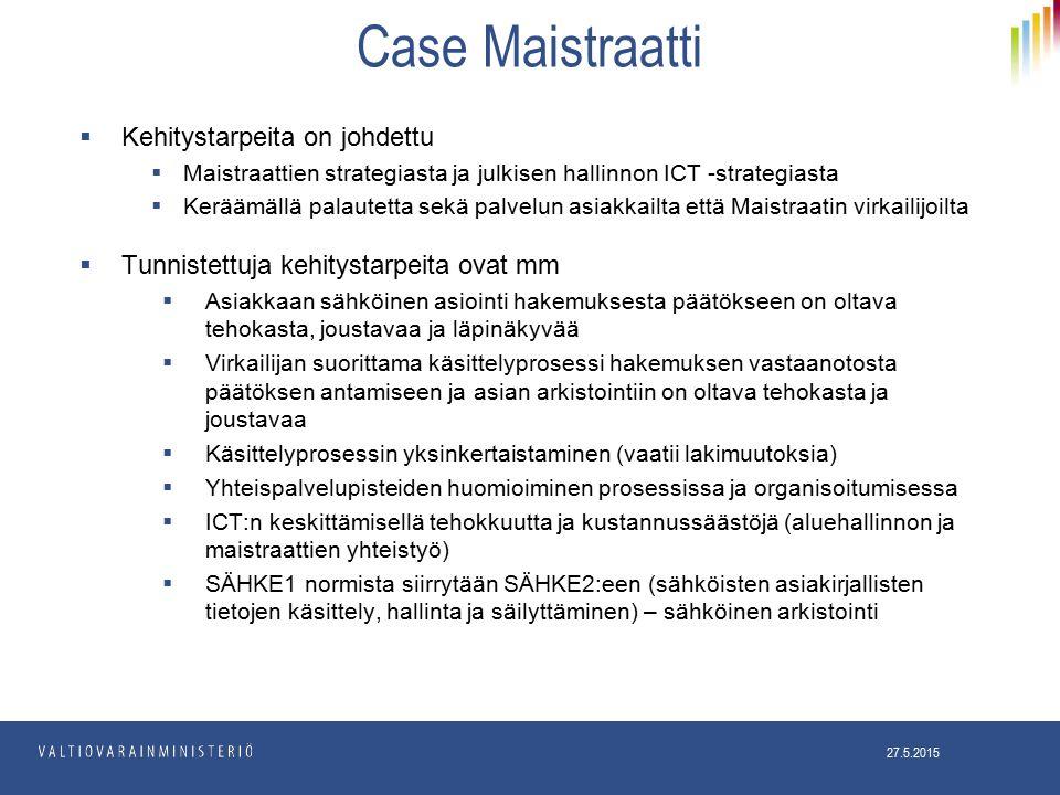 Case Maistraatti  Kehitystarpeita on johdettu  Maistraattien strategiasta ja julkisen hallinnon ICT -strategiasta  Keräämällä palautetta sekä palvelun asiakkailta että Maistraatin virkailijoilta  Tunnistettuja kehitystarpeita ovat mm  Asiakkaan sähköinen asiointi hakemuksesta päätökseen on oltava tehokasta, joustavaa ja läpinäkyvää  Virkailijan suorittama käsittelyprosessi hakemuksen vastaanotosta päätöksen antamiseen ja asian arkistointiin on oltava tehokasta ja joustavaa  Käsittelyprosessin yksinkertaistaminen (vaatii lakimuutoksia)  Yhteispalvelupisteiden huomioiminen prosessissa ja organisoitumisessa  ICT:n keskittämisellä tehokkuutta ja kustannussäästöjä (aluehallinnon ja maistraattien yhteistyö)  SÄHKE1 normista siirrytään SÄHKE2:een (sähköisten asiakirjallisten tietojen käsittely, hallinta ja säilyttäminen) – sähköinen arkistointi 27.5.2015