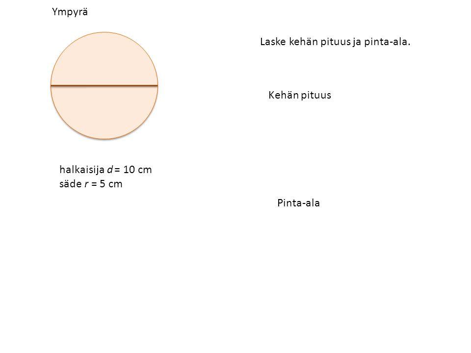 Ympyrä halkaisija d = 10 cm säde r = 5 cm Laske kehän pituus ja pinta-ala. Kehän pituus Pinta-ala