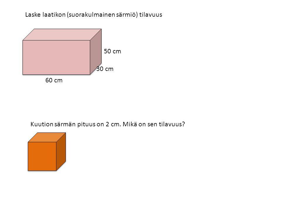 Laske laatikon (suorakulmainen särmiö) tilavuus 60 cm 30 cm 50 cm Kuution särmän pituus on 2 cm.