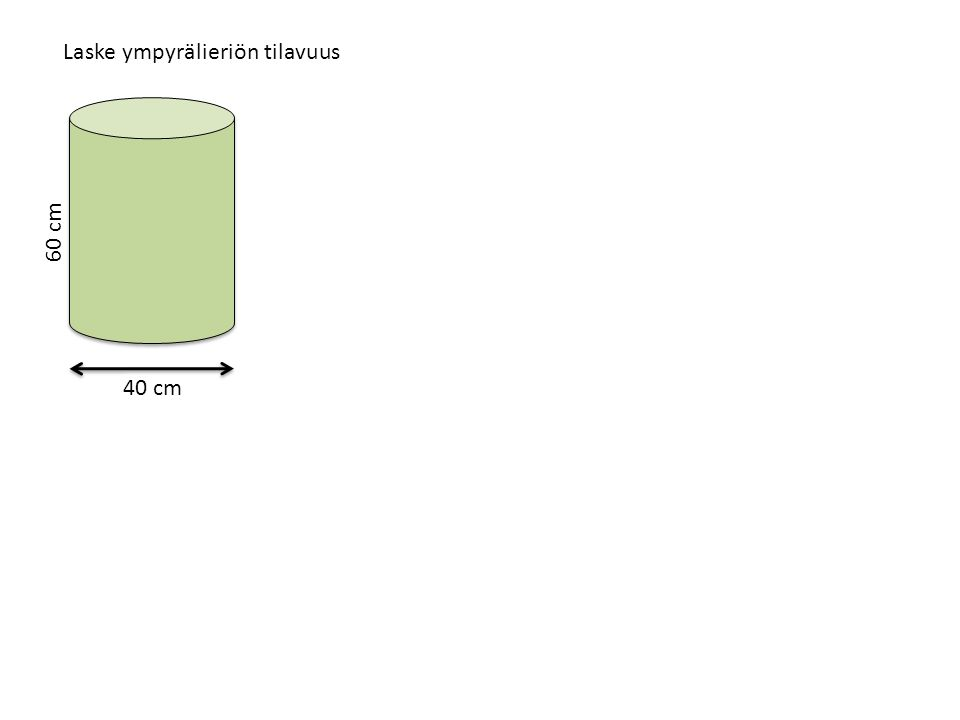 Laske ympyrälieriön tilavuus 40 cm 60 cm Tilavuus = pohjan pinta-ala · korkeus