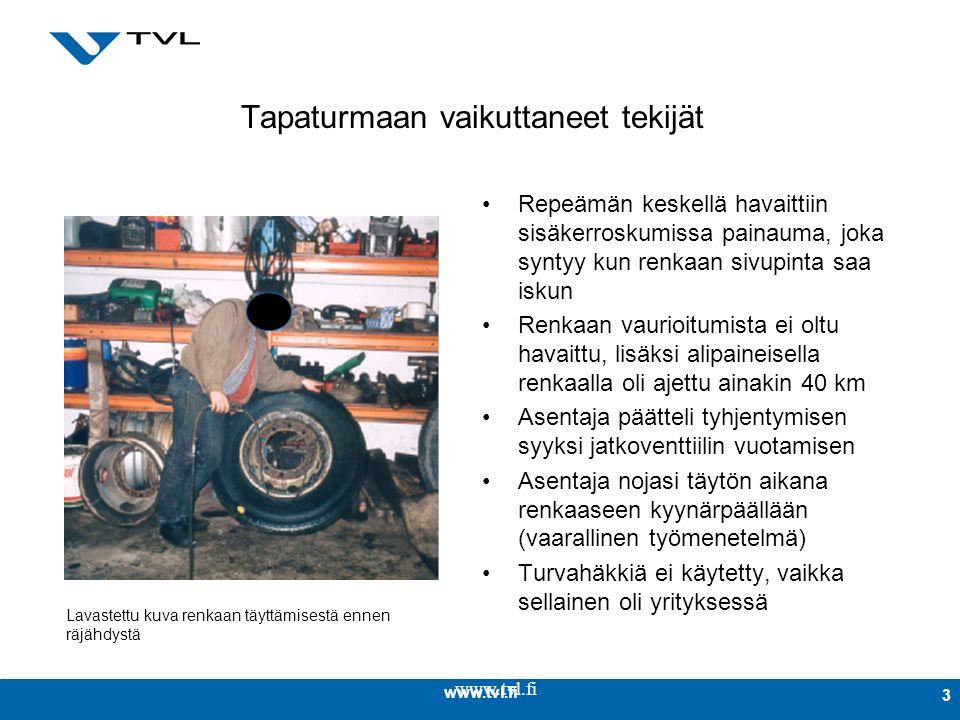 www.tvl.fi 3 Tapaturmaan vaikuttaneet tekijät Repeämän keskellä havaittiin sisäkerroskumissa painauma, joka syntyy kun renkaan sivupinta saa iskun Renkaan vaurioitumista ei oltu havaittu, lisäksi alipaineisella renkaalla oli ajettu ainakin 40 km Asentaja päätteli tyhjentymisen syyksi jatkoventtiilin vuotamisen Asentaja nojasi täytön aikana renkaaseen kyynärpäällään (vaarallinen työmenetelmä) Turvahäkkiä ei käytetty, vaikka sellainen oli yrityksessä Lavastettu kuva renkaan täyttämisestä ennen räjähdystä