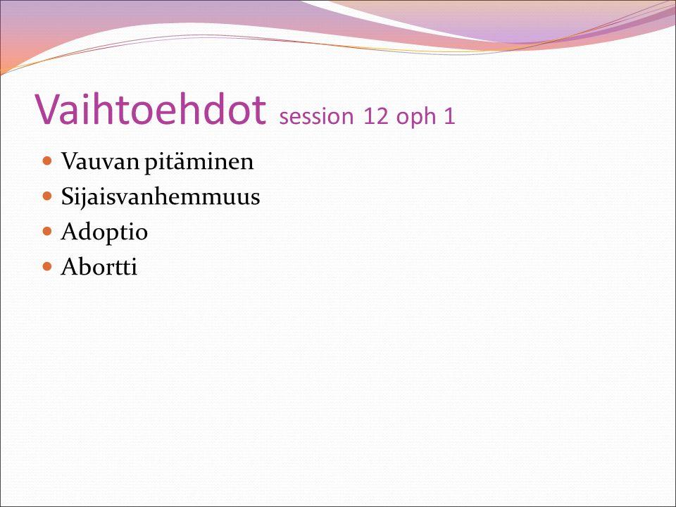 Vaihtoehdot session 12 oph 1 Vauvan pitäminen Sijaisvanhemmuus Adoptio Abortti