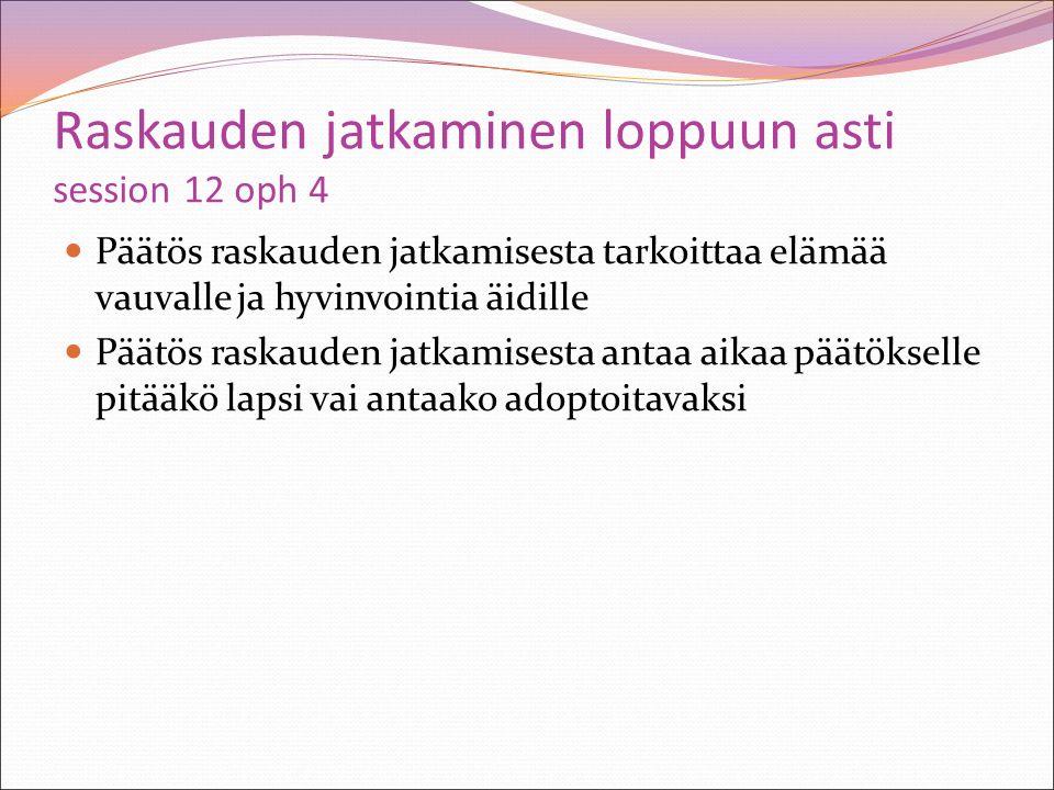 Raskauden jatkaminen loppuun asti session 12 oph 4 Päätös raskauden jatkamisesta tarkoittaa elämää vauvalle ja hyvinvointia äidille Päätös raskauden jatkamisesta antaa aikaa päätökselle pitääkö lapsi vai antaako adoptoitavaksi
