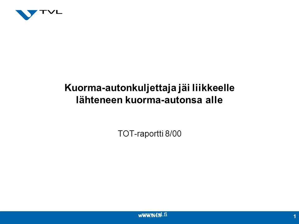 www.tvl.fi 1 Kuorma-autonkuljettaja jäi liikkeelle lähteneen kuorma-autonsa alle TOT-raportti 8/00