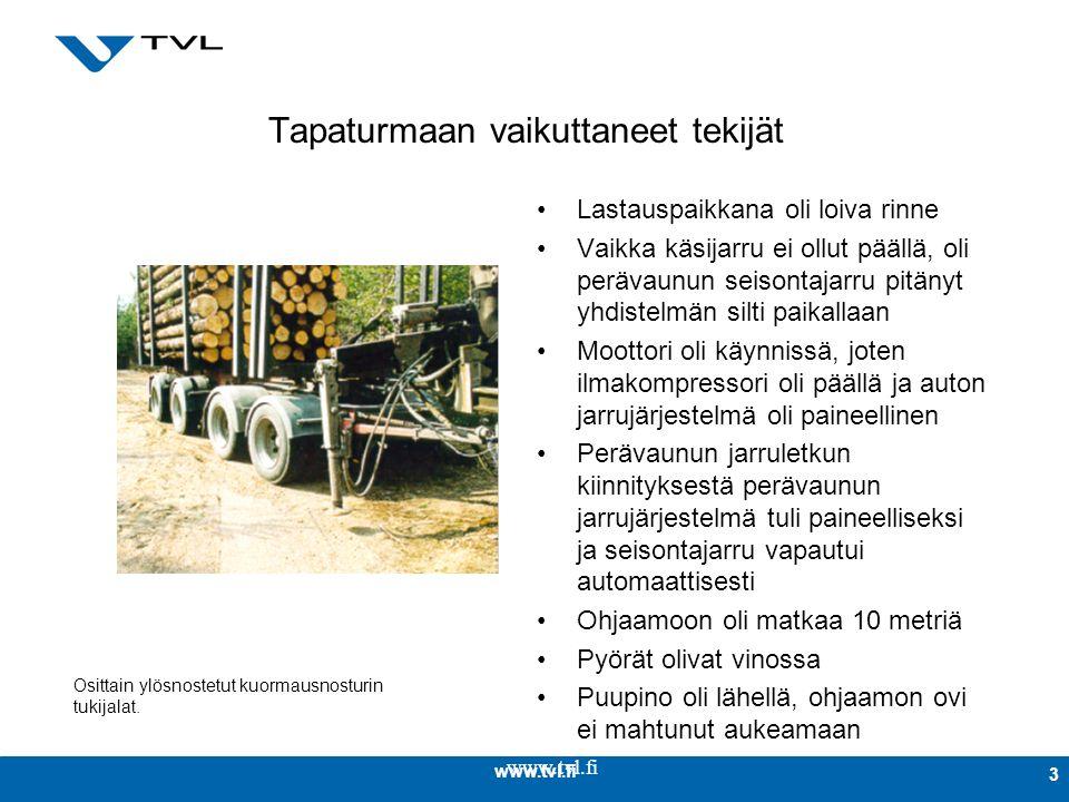 www.tvl.fi 3 Tapaturmaan vaikuttaneet tekijät Lastauspaikkana oli loiva rinne Vaikka käsijarru ei ollut päällä, oli perävaunun seisontajarru pitänyt yhdistelmän silti paikallaan Moottori oli käynnissä, joten ilmakompressori oli päällä ja auton jarrujärjestelmä oli paineellinen Perävaunun jarruletkun kiinnityksestä perävaunun jarrujärjestelmä tuli paineelliseksi ja seisontajarru vapautui automaattisesti Ohjaamoon oli matkaa 10 metriä Pyörät olivat vinossa Puupino oli lähellä, ohjaamon ovi ei mahtunut aukeamaan Osittain ylösnostetut kuormausnosturin tukijalat.
