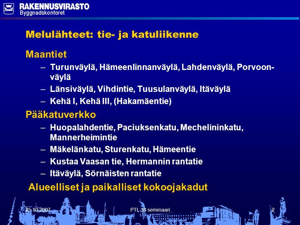 25.10.2007PTL 33 seminaari2 Melulähteet: tie- ja katuliikenne Maantiet – –Turunväylä, Hämeenlinnanväylä, Lahdenväylä, Porvoon- väylä – –Länsiväylä, Vihdintie, Tuusulanväylä, Itäväylä – –Kehä I, Kehä III, (Hakamäentie) Pääkatuverkko – –Huopalahdentie, Paciuksenkatu, Mechelininkatu, Mannerheimintie – –Mäkelänkatu, Sturenkatu, Hämeentie – –Kustaa Vaasan tie, Hermannin rantatie – –Itäväylä, Sörnäisten rantatie Alueelliset ja paikalliset kokoojakadut