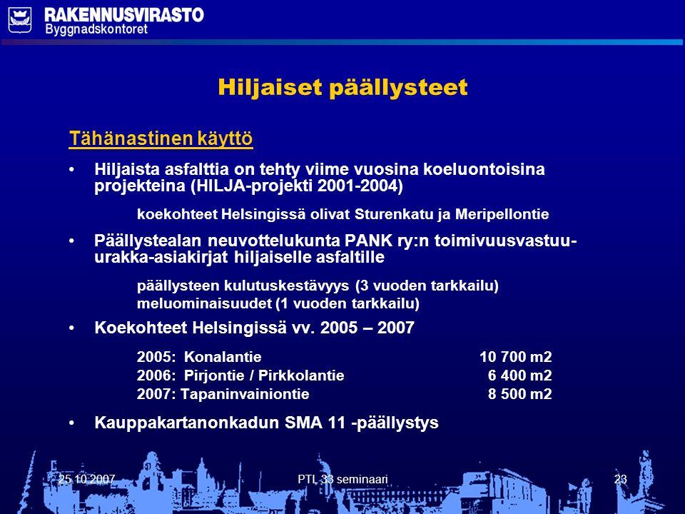 25.10.2007PTL 33 seminaari23 Hiljaiset päällysteet Tähänastinen käyttö Hiljaista asfalttia on tehty viime vuosina koeluontoisina projekteina (HILJA-projekti 2001-2004) koekohteet Helsingissä olivat Sturenkatu ja Meripellontie Päällystealan neuvottelukunta PANK ry:n toimivuusvastuu- urakka-asiakirjat hiljaiselle asfaltille päällysteen kulutuskestävyys (3 vuoden tarkkailu) meluominaisuudet (1 vuoden tarkkailu) Koekohteet Helsingissä vv.