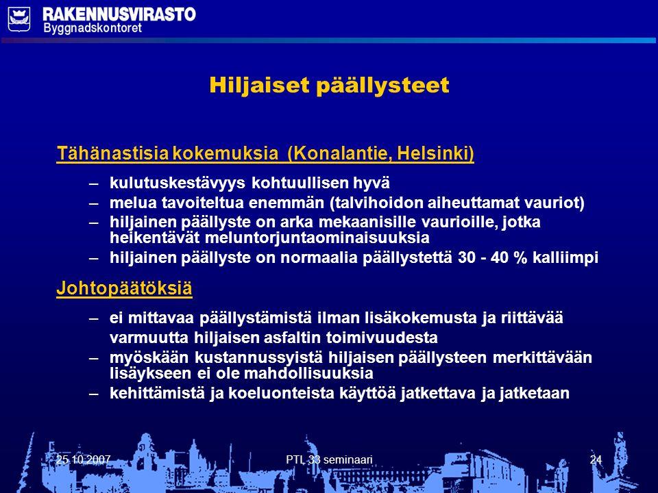 25.10.2007PTL 33 seminaari24 Hiljaiset päällysteet Tähänastisia kokemuksia (Konalantie, Helsinki) – –kulutuskestävyys kohtuullisen hyvä – –melua tavoiteltua enemmän (talvihoidon aiheuttamat vauriot) – –hiljainen päällyste on arka mekaanisille vaurioille, jotka heikentävät meluntorjuntaominaisuuksia – –hiljainen päällyste on normaalia päällystettä 30 - 40 % kalliimpi Johtopäätöksiä – –ei mittavaa päällystämistä ilman lisäkokemusta ja riittävää varmuutta hiljaisen asfaltin toimivuudesta – –myöskään kustannussyistä hiljaisen päällysteen merkittävään lisäykseen ei ole mahdollisuuksia – –kehittämistä ja koeluonteista käyttöä jatkettava ja jatketaan
