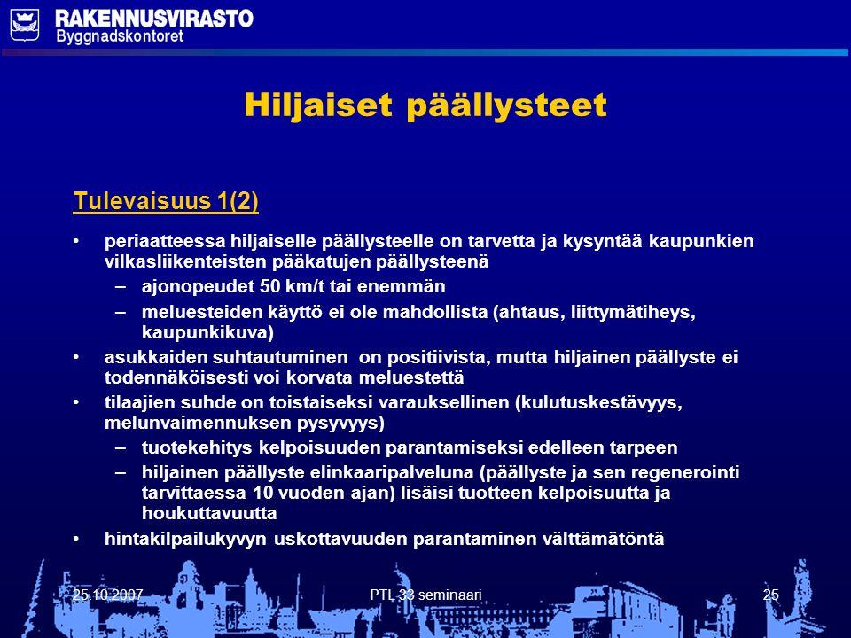 25.10.2007PTL 33 seminaari25 Hiljaiset päällysteet Tulevaisuus 1(2) periaatteessa hiljaiselle päällysteelle on tarvetta ja kysyntää kaupunkien vilkasliikenteisten pääkatujen päällysteenä – –ajonopeudet 50 km/t tai enemmän – –meluesteiden käyttö ei ole mahdollista (ahtaus, liittymätiheys, kaupunkikuva) asukkaiden suhtautuminen on positiivista, mutta hiljainen päällyste ei todennäköisesti voi korvata meluestettä tilaajien suhde on toistaiseksi varauksellinen (kulutuskestävyys, melunvaimennuksen pysyvyys) – –tuotekehitys kelpoisuuden parantamiseksi edelleen tarpeen – –hiljainen päällyste elinkaaripalveluna (päällyste ja sen regenerointi tarvittaessa 10 vuoden ajan) lisäisi tuotteen kelpoisuutta ja houkuttavuutta hintakilpailukyvyn uskottavuuden parantaminen välttämätöntä
