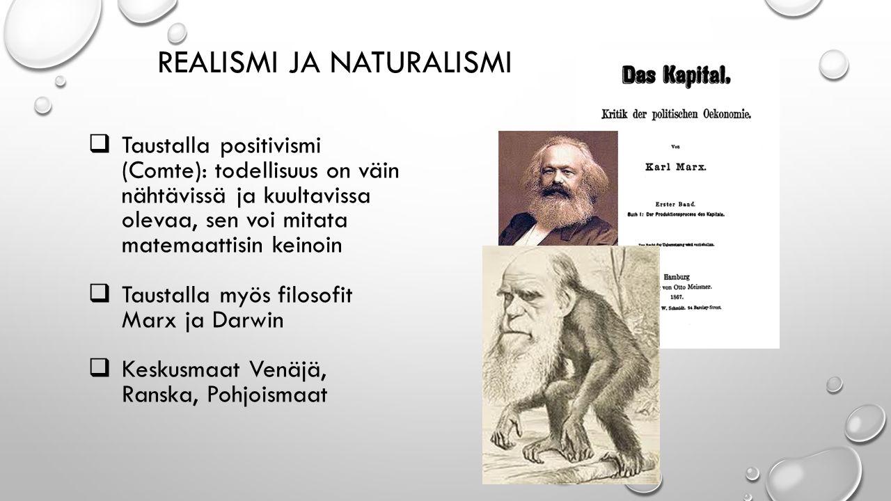 REALISMI JA NATURALISMI  Taustalla positivismi (Comte): todellisuus on väin nähtävissä ja kuultavissa olevaa, sen voi mitata matemaattisin keinoin  Taustalla myös filosofit Marx ja Darwin  Keskusmaat Venäjä, Ranska, Pohjoismaat