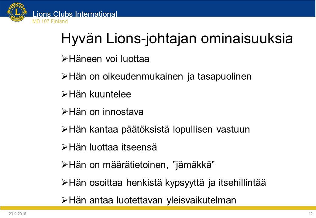 Lions Clubs International MD 107 Finland Hyvän Lions-johtajan ominaisuuksia  Häneen voi luottaa  Hän on oikeudenmukainen ja tasapuolinen  Hän kuuntelee  Hän on innostava  Hän kantaa päätöksistä lopullisen vastuun  Hän luottaa itseensä  Hän on määrätietoinen, jämäkkä  Hän osoittaa henkistä kypsyyttä ja itsehillintää  Hän antaa luotettavan yleisvaikutelman 24.9.2016 12