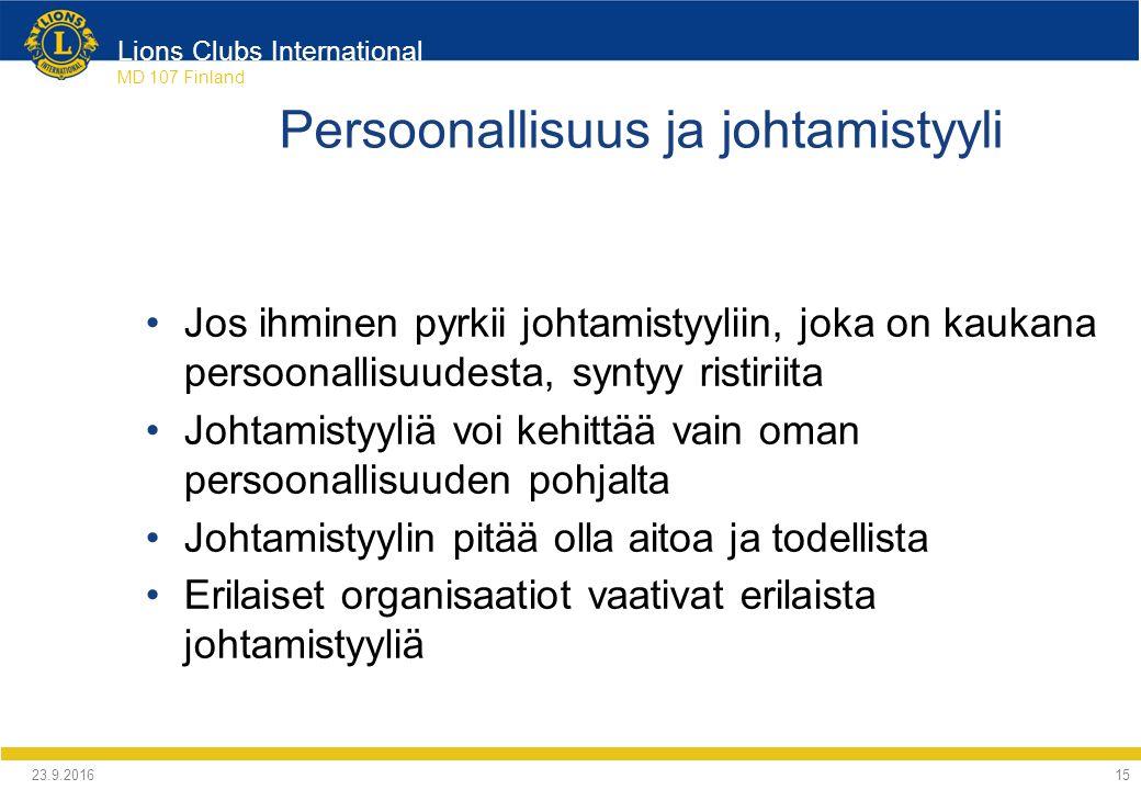 Lions Clubs International MD 107 Finland Persoonallisuus ja johtamistyyli Jos ihminen pyrkii johtamistyyliin, joka on kaukana persoonallisuudesta, syntyy ristiriita Johtamistyyliä voi kehittää vain oman persoonallisuuden pohjalta Johtamistyylin pitää olla aitoa ja todellista Erilaiset organisaatiot vaativat erilaista johtamistyyliä 24.9.2016 15