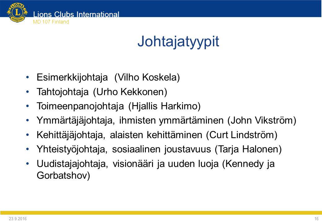 Lions Clubs International MD 107 Finland Johtajatyypit Esimerkkijohtaja (Vilho Koskela) Tahtojohtaja (Urho Kekkonen) Toimeenpanojohtaja (Hjallis Harkimo) Ymmärtäjäjohtaja, ihmisten ymmärtäminen (John Vikström) Kehittäjäjohtaja, alaisten kehittäminen (Curt Lindström) Yhteistyöjohtaja, sosiaalinen joustavuus (Tarja Halonen) Uudistajajohtaja, visionääri ja uuden luoja (Kennedy ja Gorbatshov) 24.9.2016 16