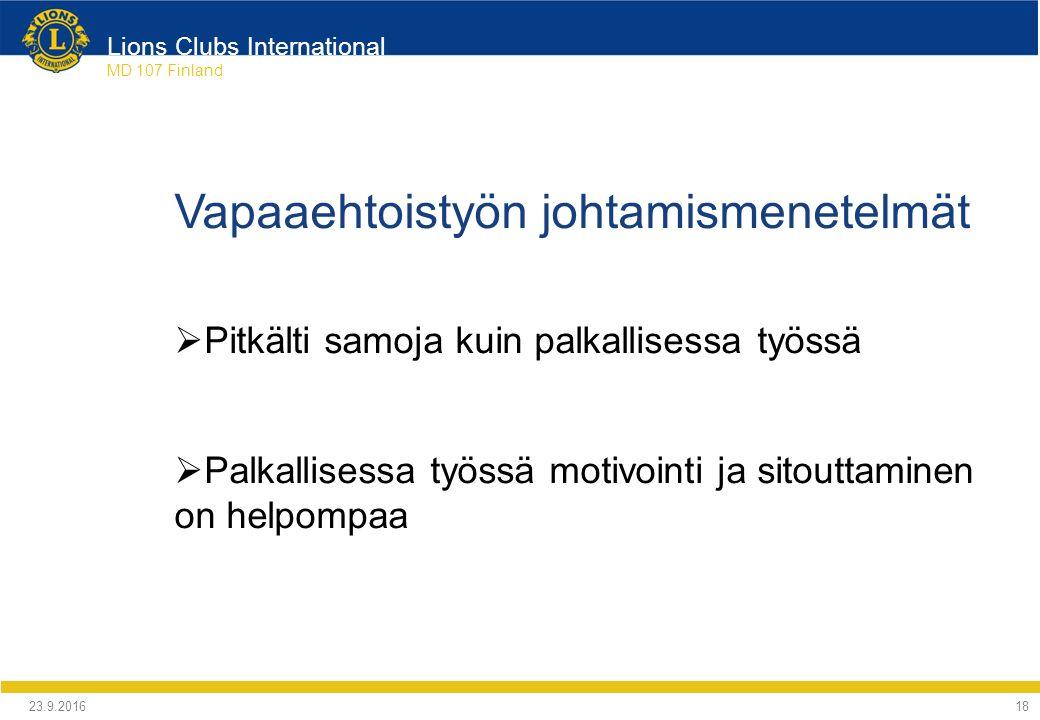 Lions Clubs International MD 107 Finland Vapaaehtoistyön johtamismenetelmät  Pitkälti samoja kuin palkallisessa työssä  Palkallisessa työssä motivointi ja sitouttaminen on helpompaa 24.9.2016 18