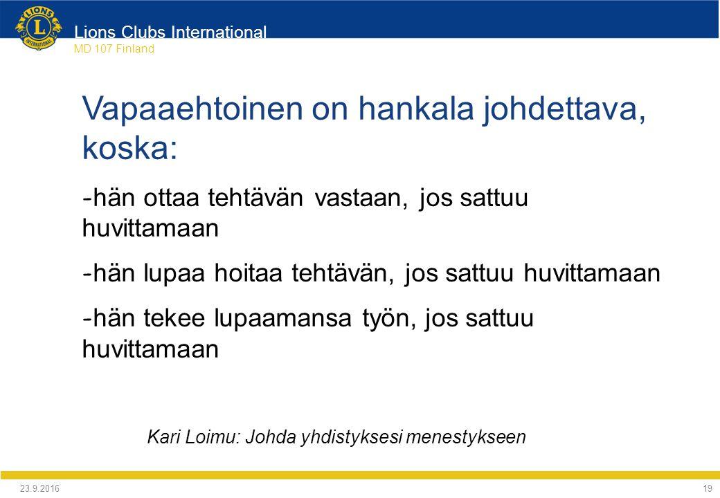 Lions Clubs International MD 107 Finland Vapaaehtoinen on hankala johdettava, koska: - hän ottaa tehtävän vastaan, jos sattuu huvittamaan - hän lupaa hoitaa tehtävän, jos sattuu huvittamaan - hän tekee lupaamansa työn, jos sattuu huvittamaan Kari Loimu: Johda yhdistyksesi menestykseen 24.9.2016 19