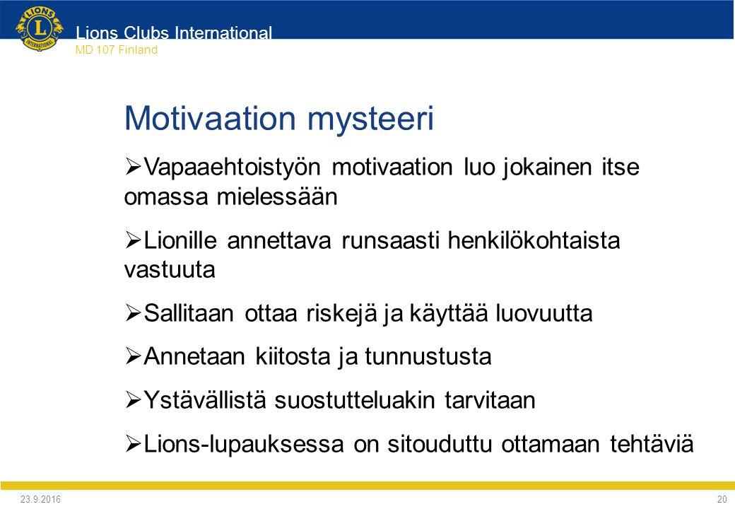 Lions Clubs International MD 107 Finland Motivaation mysteeri  Vapaaehtoistyön motivaation luo jokainen itse omassa mielessään  Lionille annettava runsaasti henkilökohtaista vastuuta  Sallitaan ottaa riskejä ja käyttää luovuutta  Annetaan kiitosta ja tunnustusta  Ystävällistä suostutteluakin tarvitaan  Lions-lupauksessa on sitouduttu ottamaan tehtäviä 24.9.2016 20