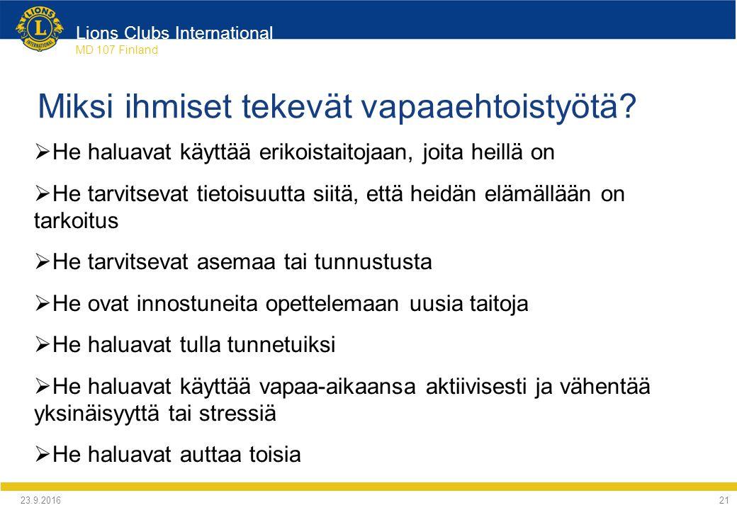 Lions Clubs International MD 107 Finland  He haluavat käyttää erikoistaitojaan, joita heillä on  He tarvitsevat tietoisuutta siitä, että heidän elämällään on tarkoitus  He tarvitsevat asemaa tai tunnustusta  He ovat innostuneita opettelemaan uusia taitoja  He haluavat tulla tunnetuiksi  He haluavat käyttää vapaa-aikaansa aktiivisesti ja vähentää yksinäisyyttä tai stressiä  He haluavat auttaa toisia Miksi ihmiset tekevät vapaaehtoistyötä.