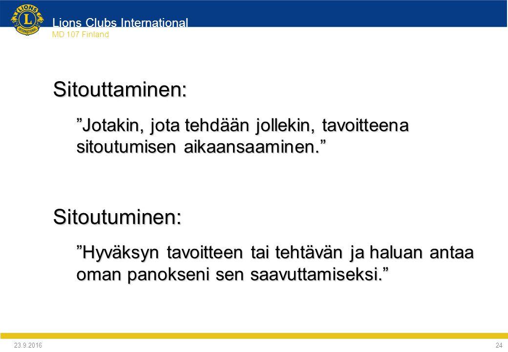 Lions Clubs International MD 107 Finland Sitouttaminen: Jotakin, jota tehdään jollekin, tavoitteena sitoutumisen aikaansaaminen. Sitoutuminen: Hyväksyn tavoitteen tai tehtävän ja haluan antaa oman panokseni sen saavuttamiseksi. 24.9.2016 24