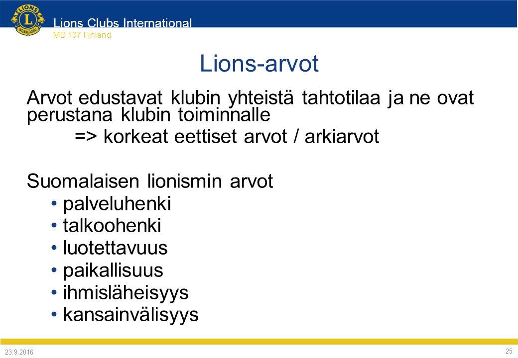 Lions Clubs International MD 107 Finland Lions-arvot Arvot edustavat klubin yhteistä tahtotilaa ja ne ovat perustana klubin toiminnalle => korkeat eettiset arvot / arkiarvot Suomalaisen lionismin arvot palveluhenki talkoohenki luotettavuus paikallisuus ihmisläheisyys kansainvälisyys 24.9.2016 25