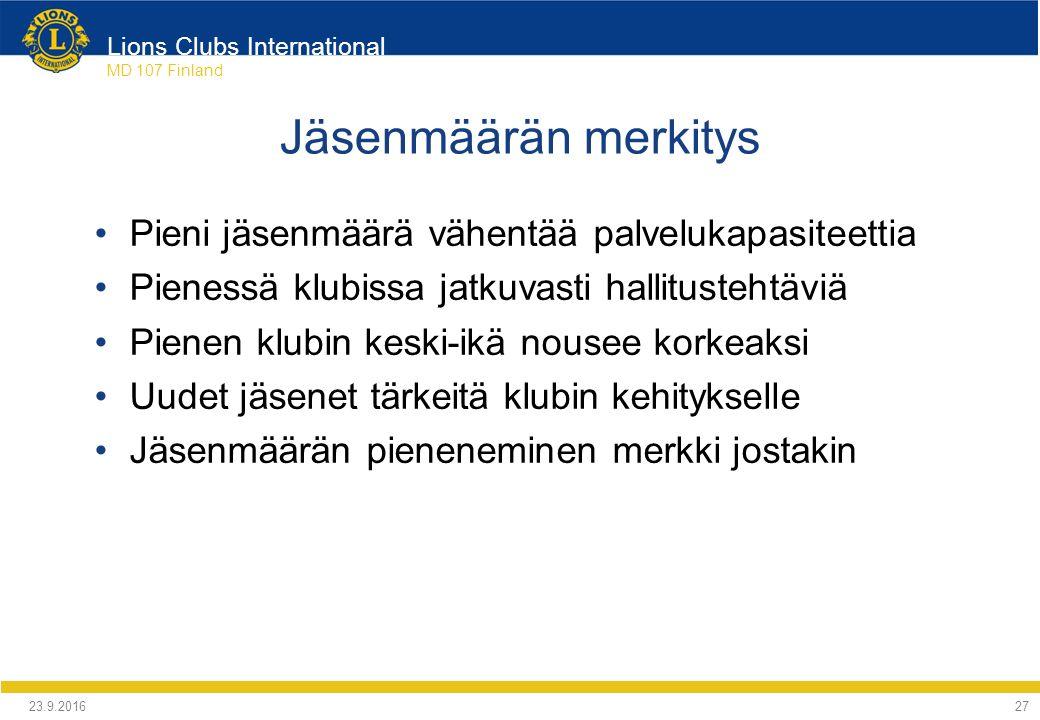 Lions Clubs International MD 107 Finland Jäsenmäärän merkitys Pieni jäsenmäärä vähentää palvelukapasiteettia Pienessä klubissa jatkuvasti hallitustehtäviä Pienen klubin keski-ikä nousee korkeaksi Uudet jäsenet tärkeitä klubin kehitykselle Jäsenmäärän pieneneminen merkki jostakin 24.9.2016 27
