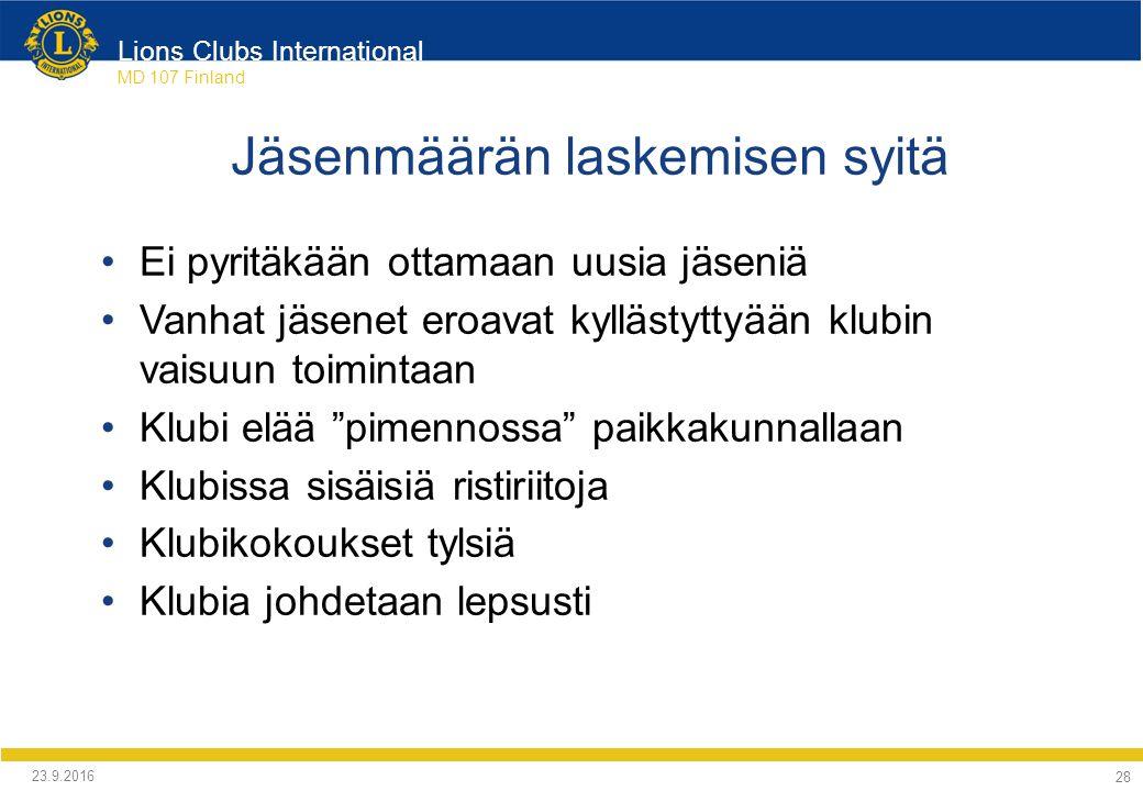 Lions Clubs International MD 107 Finland Jäsenmäärän laskemisen syitä Ei pyritäkään ottamaan uusia jäseniä Vanhat jäsenet eroavat kyllästyttyään klubin vaisuun toimintaan Klubi elää pimennossa paikkakunnallaan Klubissa sisäisiä ristiriitoja Klubikokoukset tylsiä Klubia johdetaan lepsusti 24.9.2016 28