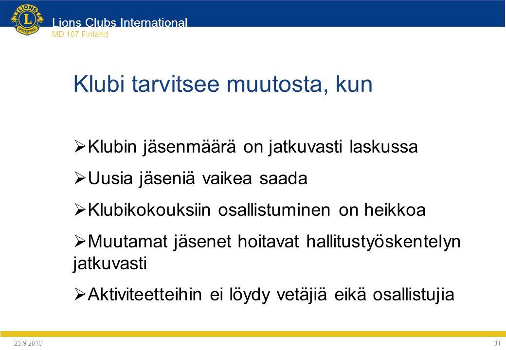 Lions Clubs International MD 107 Finland Klubi tarvitsee muutosta, kun  Klubin jäsenmäärä on jatkuvasti laskussa  Uusia jäseniä vaikea saada  Klubikokouksiin osallistuminen on heikkoa  Muutamat jäsenet hoitavat hallitustyöskentelyn jatkuvasti  Aktiviteetteihin ei löydy vetäjiä eikä osallistujia 24.9.2016 31