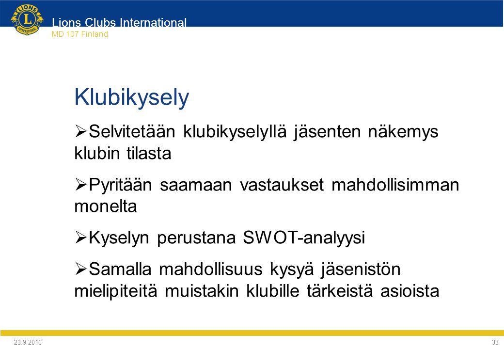Lions Clubs International MD 107 Finland Klubikysely  Selvitetään klubikyselyllä jäsenten näkemys klubin tilasta  Pyritään saamaan vastaukset mahdollisimman monelta  Kyselyn perustana SWOT-analyysi  Samalla mahdollisuus kysyä jäsenistön mielipiteitä muistakin klubille tärkeistä asioista 24.9.2016 33