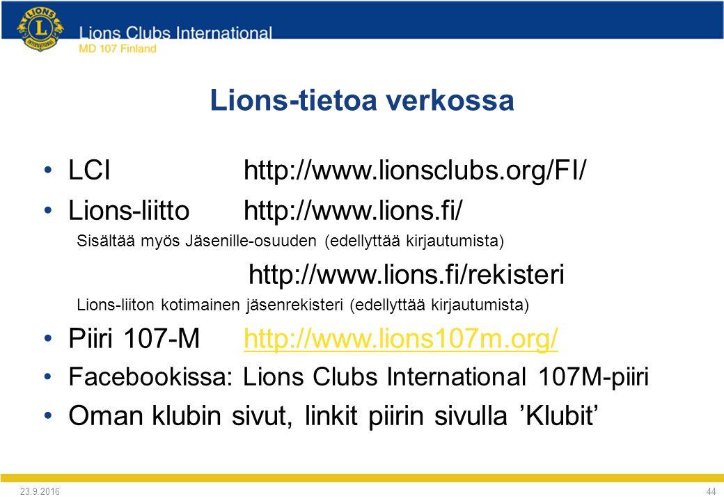Lions-tietoa verkossa LCIhttp://www.lionsclubs.org/FI/ Lions-liittohttp://www.lions.fi/ Sisältää myös Jäsenille-osuuden (edellyttää kirjautumista) http://www.lions.fi/rekisteri Lions-liiton kotimainen jäsenrekisteri (edellyttää kirjautumista) Piiri 107-Mhttp://www.lions107m.org/http://www.lions107m.org/ Facebookissa: Lions Clubs International 107M-piiri Oman klubin sivut, linkit piirin sivulla 'Klubit' 24.9.2016 44