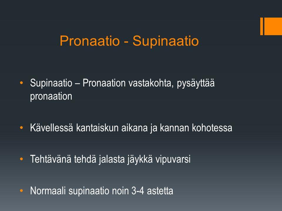 Pronaatio - Supinaatio Supinaatio – Pronaation vastakohta, pysäyttää pronaation Kävellessä kantaiskun aikana ja kannan kohotessa Tehtävänä tehdä jalasta jäykkä vipuvarsi Normaali supinaatio noin 3-4 astetta