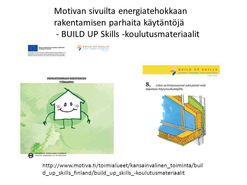 http://www.motiva.fi/toimialueet/kansainvalinen_toiminta/buil d_up_skills_finland/build_up_skills_-koulutusmateriaalit Motivan sivuilta energiatehokkaan rakentamisen parhaita käytäntöjä - BUILD UP Skills -koulutusmateriaalit