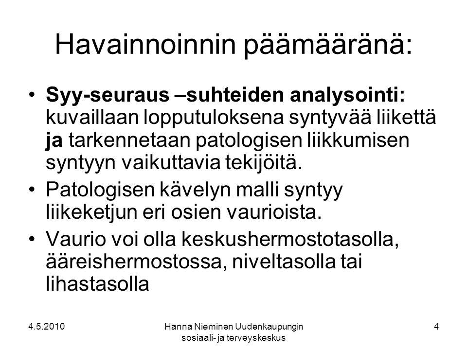 4.5.2010Hanna Nieminen Uudenkaupungin sosiaali- ja terveyskeskus 4 Havainnoinnin päämääränä: Syy-seuraus –suhteiden analysointi: kuvaillaan lopputuloksena syntyvää liikettä ja tarkennetaan patologisen liikkumisen syntyyn vaikuttavia tekijöitä.