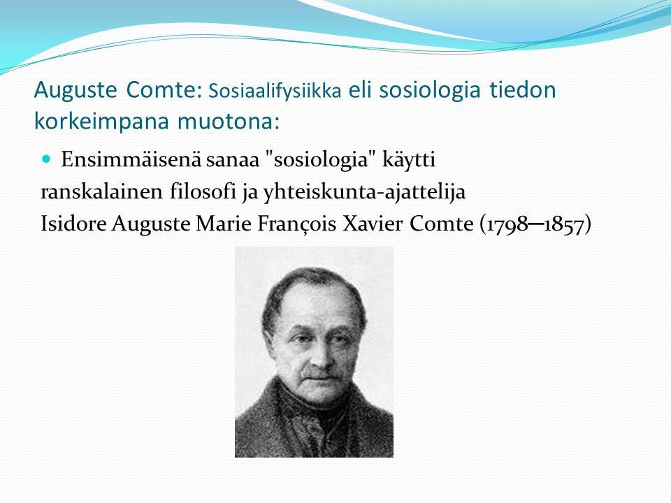 Auguste Comte: Sosiaalifysiikka eli sosiologia tiedon korkeimpana muotona: Ensimmäisenä sanaa sosiologia käytti ranskalainen filosofi ja yhteiskunta-ajattelija Isidore Auguste Marie François Xavier Comte (1798 ─ 1857)