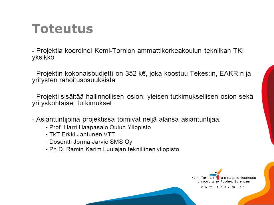 Toteutus - Projektia koordinoi Kemi-Tornion ammattikorkeakoulun tekniikan TKI yksikkö - Projektin kokonaisbudjetti on 352 k€, joka koostuu Tekes:in, EAKR:n ja yritysten rahoitusosuuksista - Projekti sisältää hallinnollisen osion, yleisen tutkimuksellisen osion sekä yrityskohtaiset tutkimukset - Asiantuntijoina projektissa toimivat neljä alansa asiantuntijaa: - Prof.