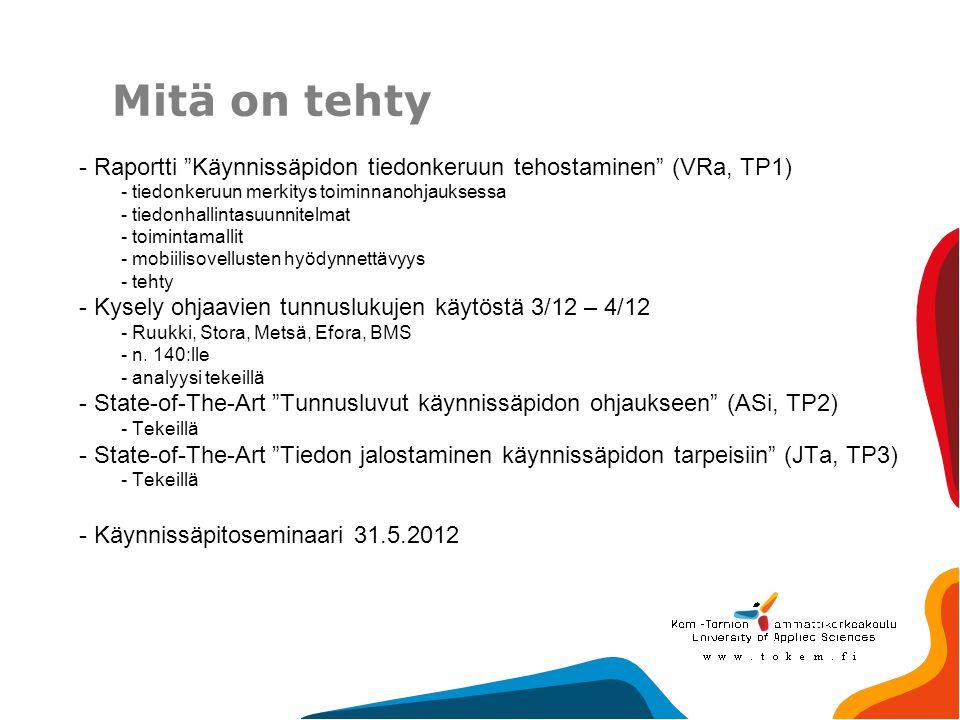 Mitä on tehty - Raportti Käynnissäpidon tiedonkeruun tehostaminen (VRa, TP1) - tiedonkeruun merkitys toiminnanohjauksessa - tiedonhallintasuunnitelmat - toimintamallit - mobiilisovellusten hyödynnettävyys - tehty - Kysely ohjaavien tunnuslukujen käytöstä 3/12 – 4/12 - Ruukki, Stora, Metsä, Efora, BMS - n.