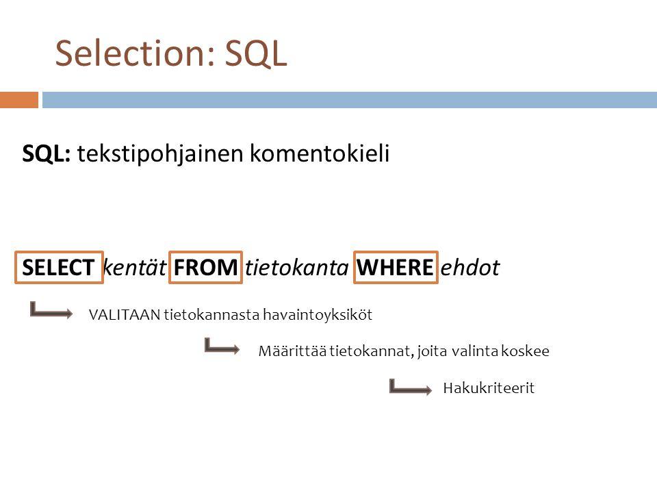 SQL: tekstipohjainen komentokieli SELECT kentät FROM tietokanta WHERE ehdot VALITAAN tietokannasta havaintoyksiköt Määrittää tietokannat, joita valinta koskee Hakukriteerit Selection: SQL