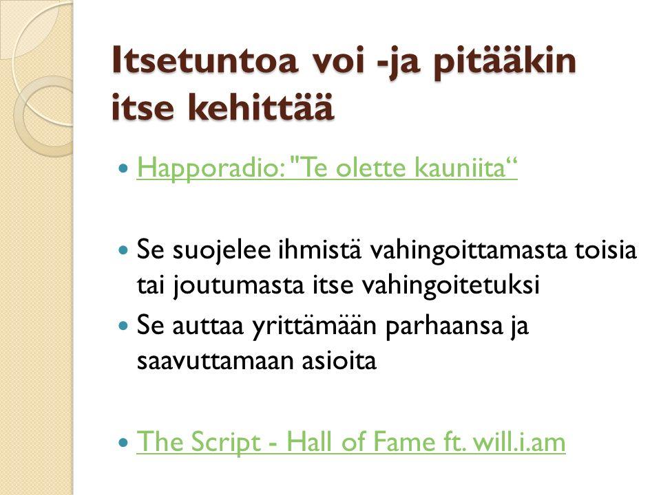 Itsetuntoa voi -ja pitääkin itse kehittää Happoradio: Te olette kauniita Se suojelee ihmistä vahingoittamasta toisia tai joutumasta itse vahingoitetuksi Se auttaa yrittämään parhaansa ja saavuttamaan asioita The Script - Hall of Fame ft.