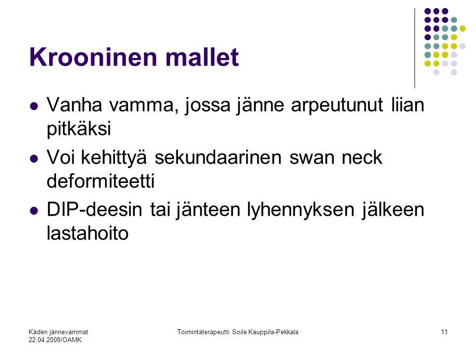 Käden jännevammat 22.04.2008/OAMK Toimintaterapeutti Soile Kauppila-Pekkala11 Krooninen mallet Vanha vamma, jossa jänne arpeutunut liian pitkäksi Voi kehittyä sekundaarinen swan neck deformiteetti DIP-deesin tai jänteen lyhennyksen jälkeen lastahoito