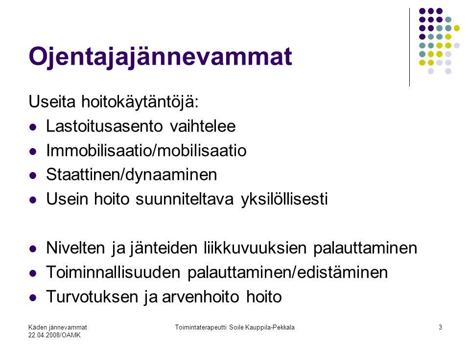 Käden jännevammat 22.04.2008/OAMK Toimintaterapeutti Soile Kauppila-Pekkala3 Ojentajajännevammat Useita hoitokäytäntöjä: Lastoitusasento vaihtelee Immobilisaatio/mobilisaatio Staattinen/dynaaminen Usein hoito suunniteltava yksilöllisesti Nivelten ja jänteiden liikkuvuuksien palauttaminen Toiminnallisuuden palauttaminen/edistäminen Turvotuksen ja arvenhoito hoito
