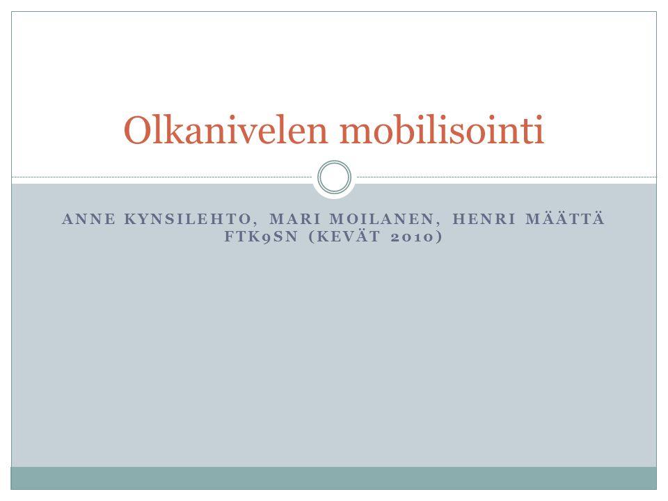 ANNE KYNSILEHTO, MARI MOILANEN, HENRI MÄÄTTÄ FTK9SN (KEVÄT 2010) Olkanivelen mobilisointi